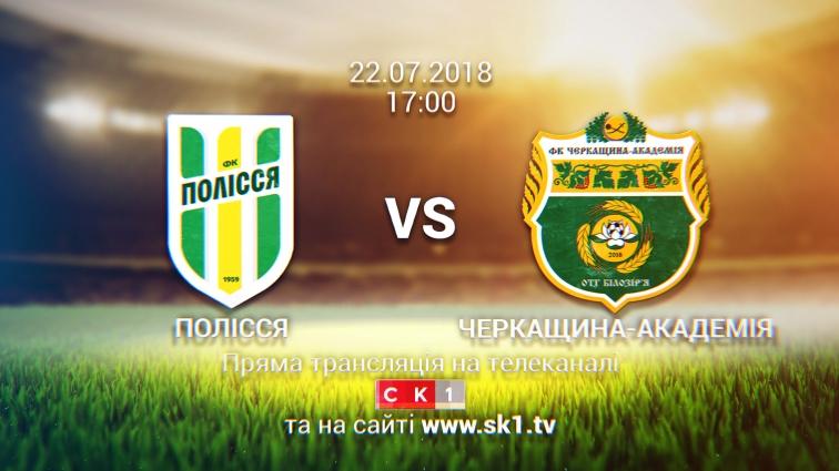 ФК «Полісся» зустрінеться з «Черкащиною-Академією». Пряма трансляція на телеканалі СК1
